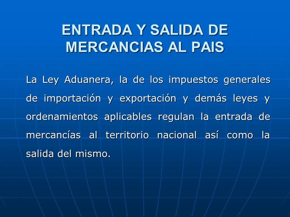 ENTRADA Y SALIDA DE MERCANCIAS AL PAIS La Ley Aduanera, la de los impuestos generales de importación y exportación y demás leyes y ordenamientos aplic