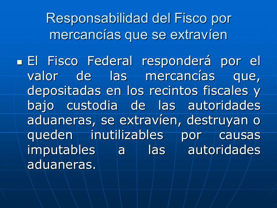 Responsabilidad del Fisco por mercancías que se extravíen El Fisco Federal responderá por el valor de las mercancías que, depositadas en los recintos