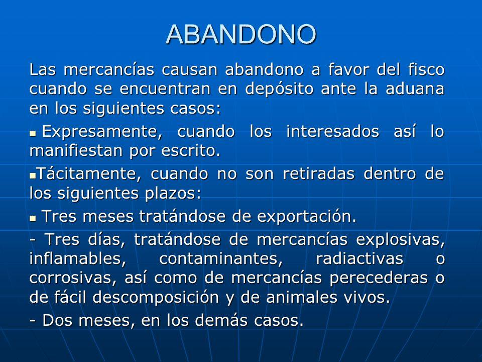 ABANDONO Las mercancías causan abandono a favor del fisco cuando se encuentran en depósito ante la aduana en los siguientes casos: Expresamente, cuand