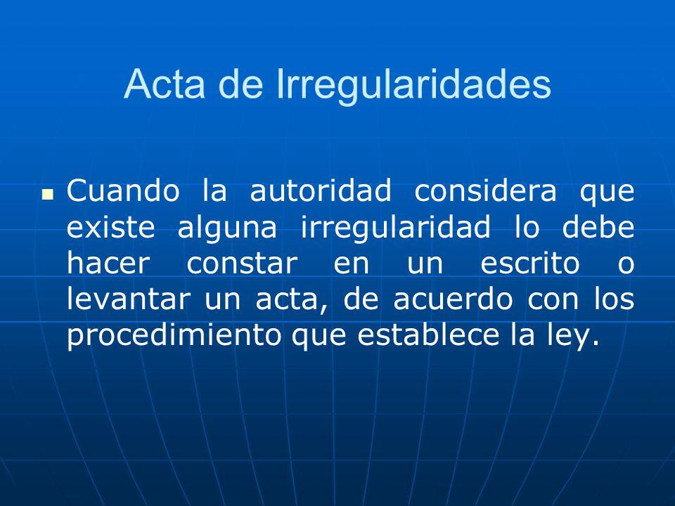 Acta de Irregularidades Cuando la autoridad considera que existe alguna irregularidad lo debe hacer constar en un escrito o levantar un acta, de acuer