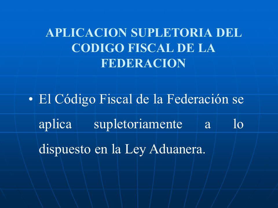 APLICACION SUPLETORIA DEL CODIGO FISCAL DE LA FEDERACION El Código Fiscal de la Federación se aplica supletoriamente a lo dispuesto en la Ley Aduanera