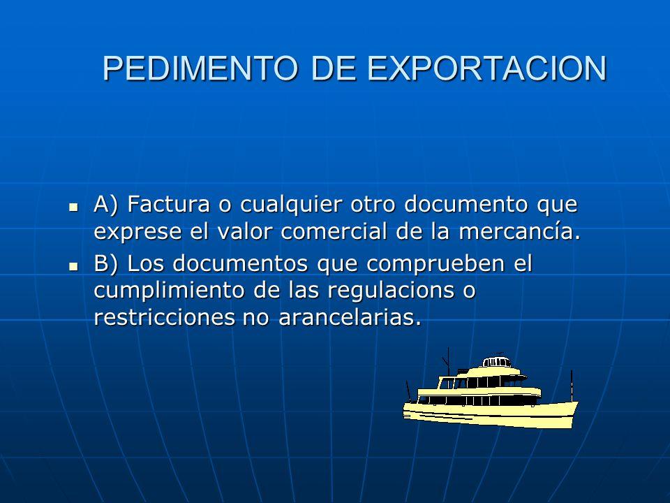 PEDIMENTO DE EXPORTACION A) Factura o cualquier otro documento que exprese el valor comercial de la mercancía. A) Factura o cualquier otro documento q