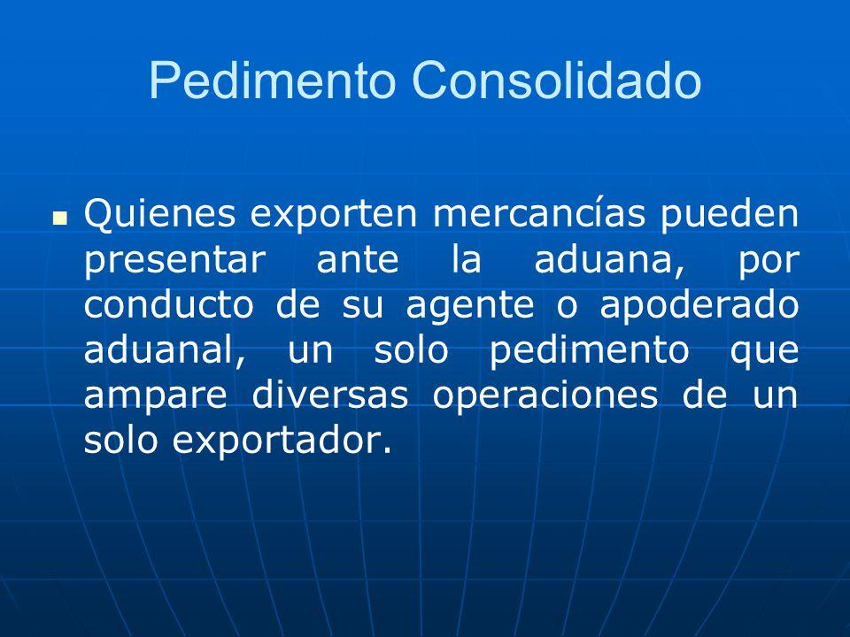 Pedimento Consolidado Quienes exporten mercancías pueden presentar ante la aduana, por conducto de su agente o apoderado aduanal, un solo pedimento qu