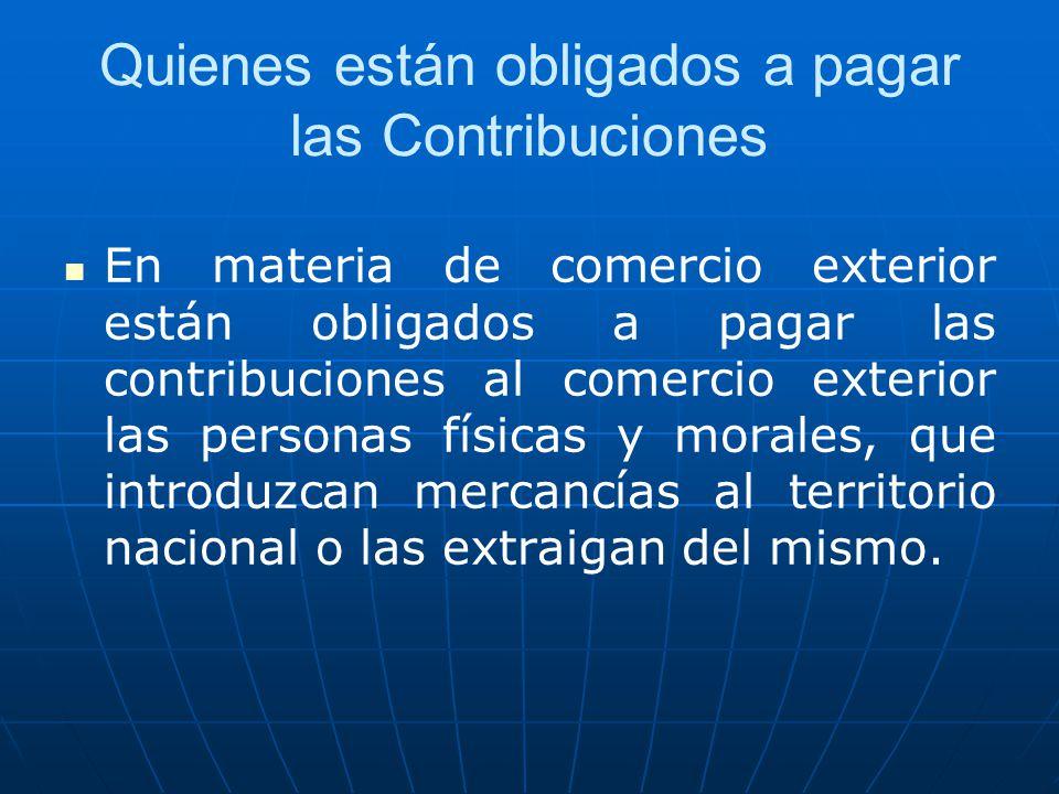 Quienes están obligados a pagar las Contribuciones En materia de comercio exterior están obligados a pagar las contribuciones al comercio exterior las