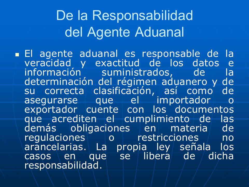 De la Responsabilidad del Agente Aduanal El agente aduanal es responsable de la veracidad y exactitud de los datos e información suministrados, de la