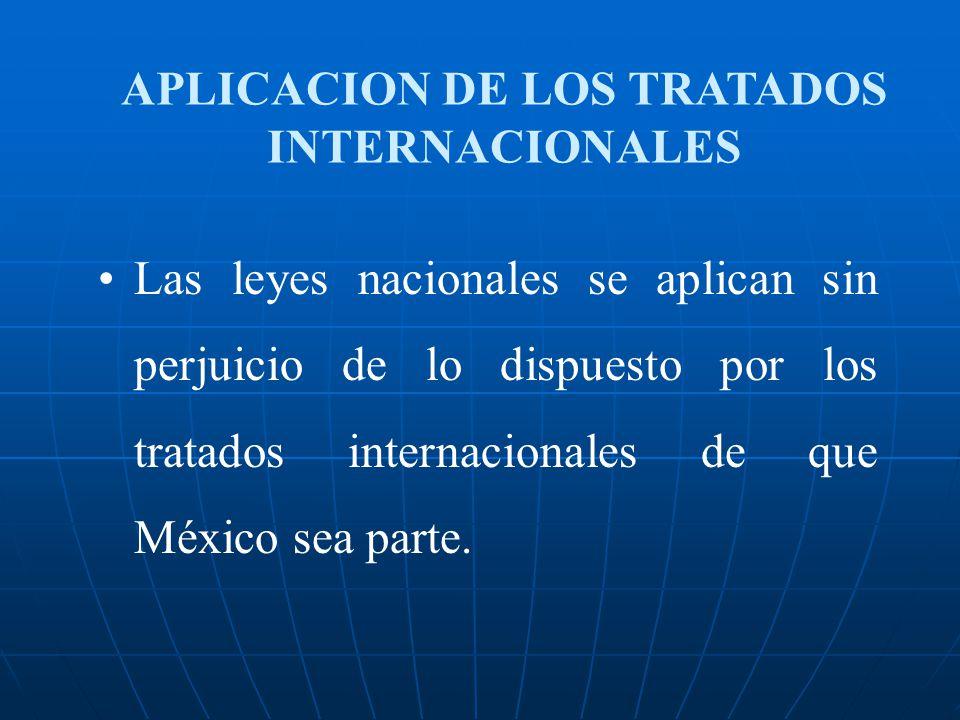 APLICACION DE LOS TRATADOS INTERNACIONALES Las leyes nacionales se aplican sin perjuicio de lo dispuesto por los tratados internacionales de que Méxic