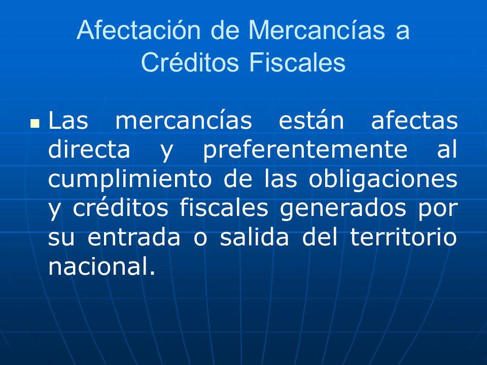 Afectación de Mercancías a Créditos Fiscales Las mercancías están afectas directa y preferentemente al cumplimiento de las obligaciones y créditos fis