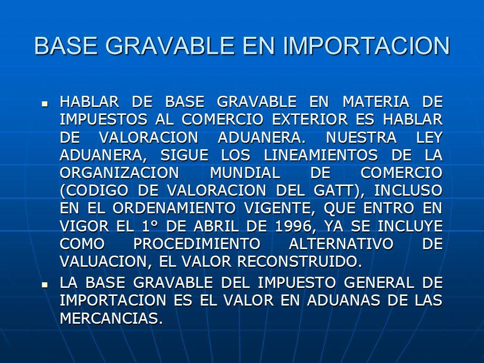 BASE GRAVABLE EN IMPORTACION HABLAR DE BASE GRAVABLE EN MATERIA DE IMPUESTOS AL COMERCIO EXTERIOR ES HABLAR DE VALORACION ADUANERA. NUESTRA LEY ADUANE