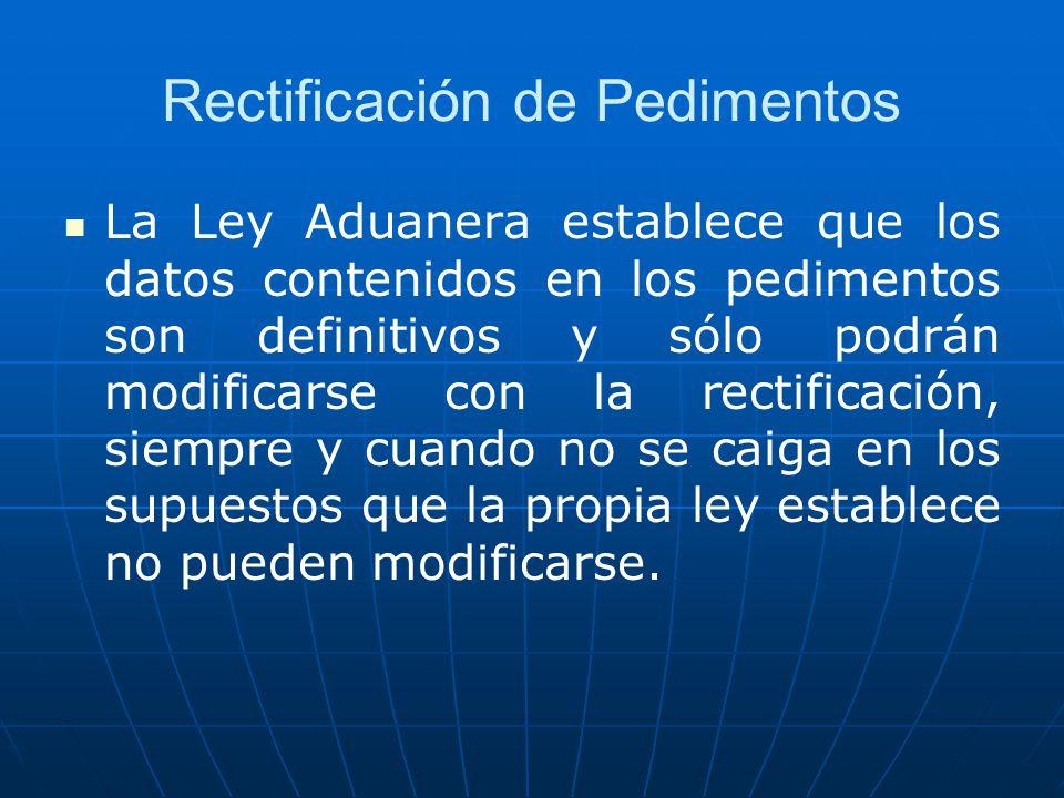 Rectificación de Pedimentos La Ley Aduanera establece que los datos contenidos en los pedimentos son definitivos y sólo podrán modificarse con la rect