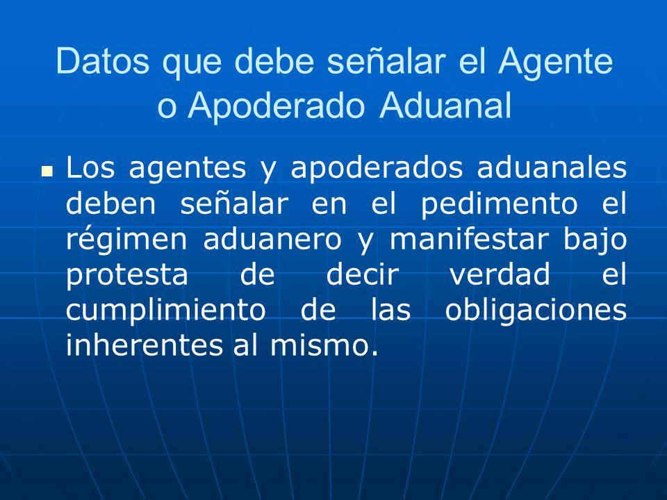 Datos que debe señalar el Agente o Apoderado Aduanal Los agentes y apoderados aduanales deben señalar en el pedimento el régimen aduanero y manifestar