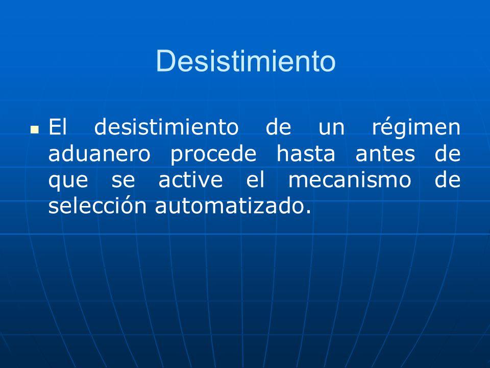 Desistimiento El desistimiento de un régimen aduanero procede hasta antes de que se active el mecanismo de selección automatizado.
