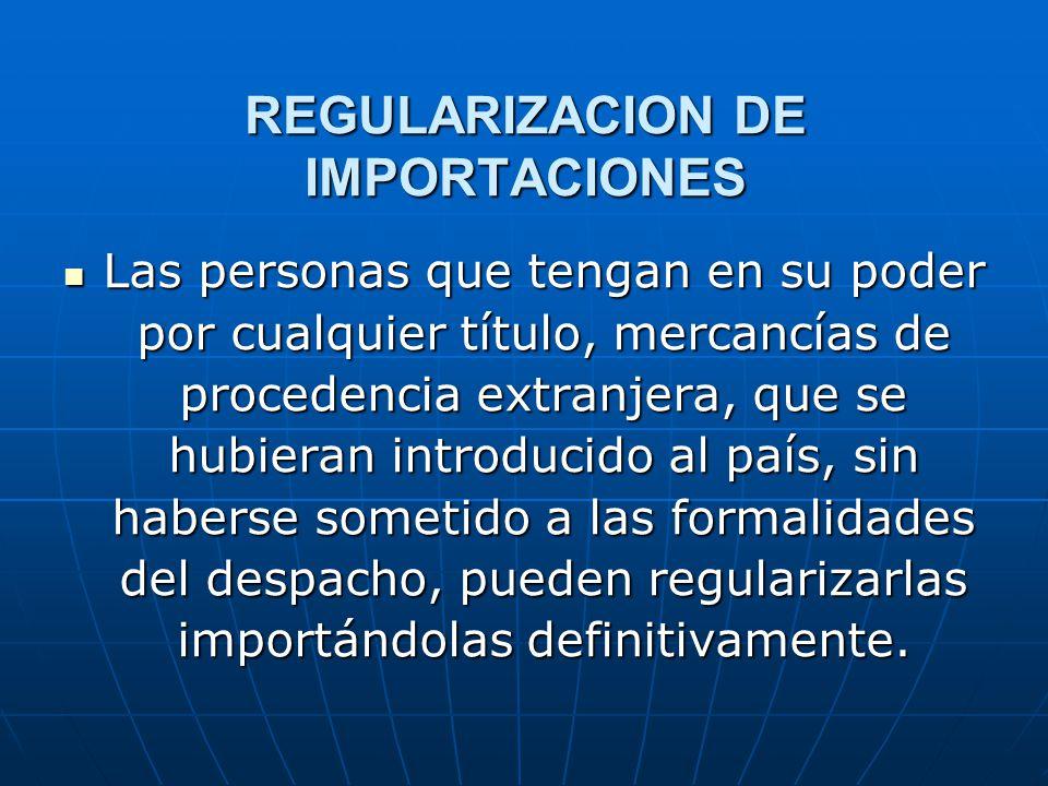 REGULARIZACION DE IMPORTACIONES Las personas que tengan en su poder por cualquier título, mercancías de procedencia extranjera, que se hubieran introd