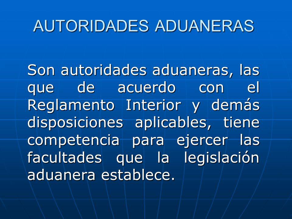 AUTORIDADES ADUANERAS Son autoridades aduaneras, las que de acuerdo con el Reglamento Interior y demás disposiciones aplicables, tiene competencia par