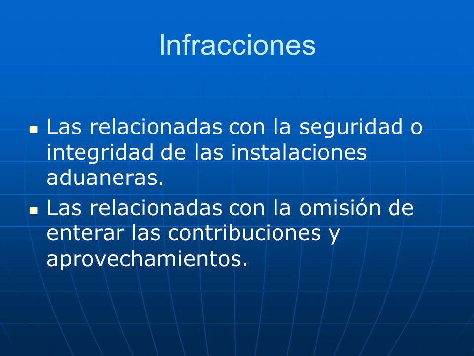 Infracciones Las relacionadas con la seguridad o integridad de las instalaciones aduaneras. Las relacionadas con la omisión de enterar las contribucio