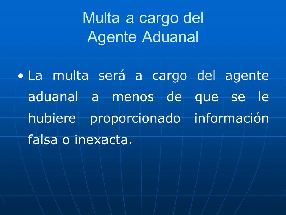 Multa a cargo del Agente Aduanal La multa será a cargo del agente aduanal a menos de que se le hubiere proporcionado información falsa o inexacta.