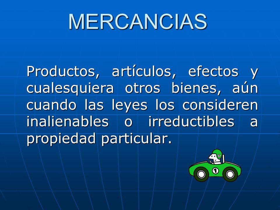 MERCANCIAS Productos, artículos, efectos y cualesquiera otros bienes, aún cuando las leyes los consideren inalienables o irreductibles a propiedad par