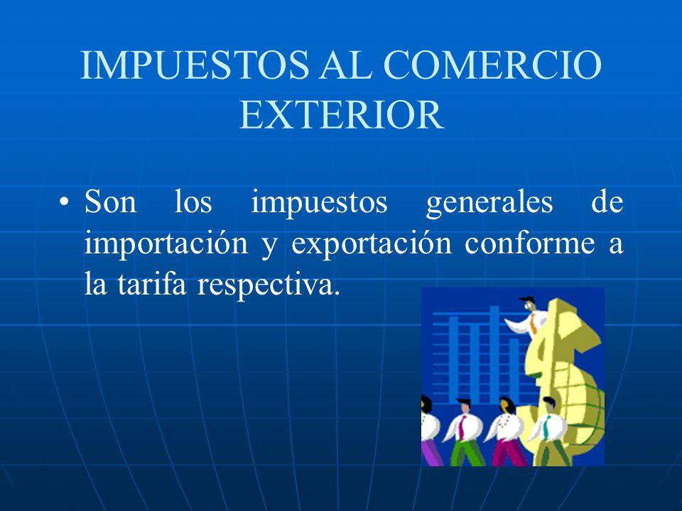 IMPUESTOS AL COMERCIO EXTERIOR Son los impuestos generales de importación y exportación conforme a la tarifa respectiva.