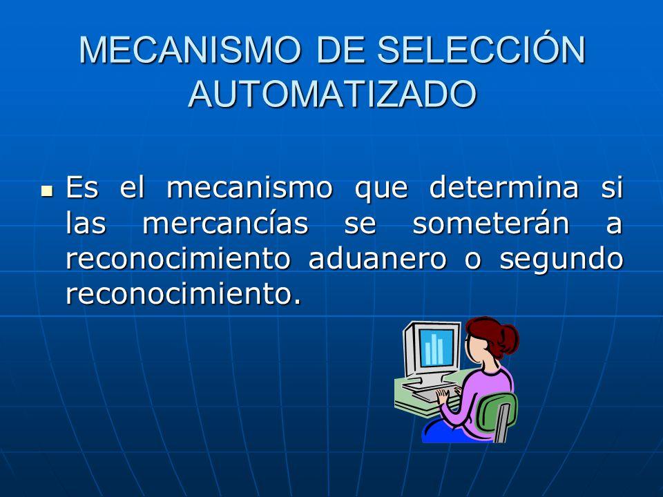 MECANISMO DE SELECCIÓN AUTOMATIZADO Es el mecanismo que determina si las mercancías se someterán a reconocimiento aduanero o segundo reconocimiento. E