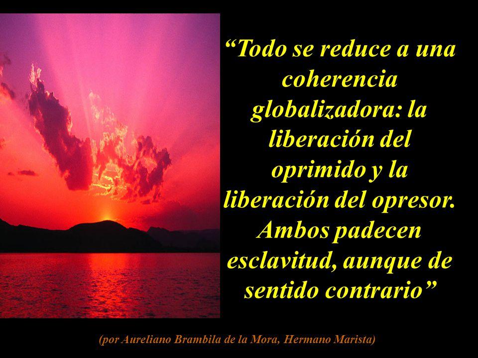 Todo se reduce a una coherencia globalizadora: la liberación del oprimido y la liberación del opresor.