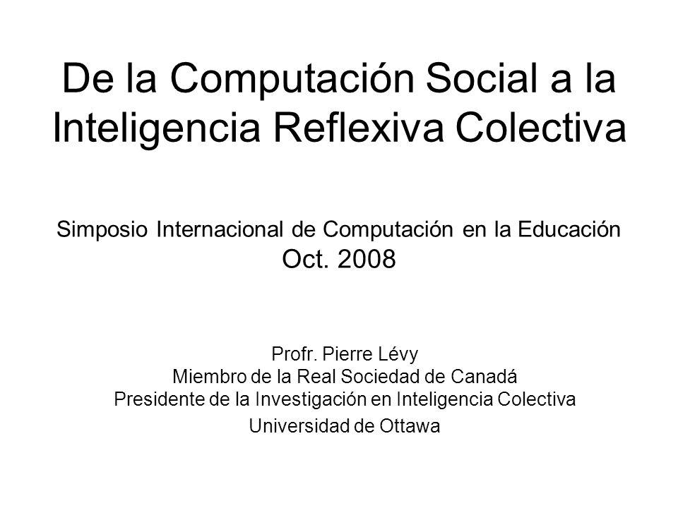De la Computación Social a la Inteligencia Reflexiva Colectiva Profr. Pierre Lévy Miembro de la Real Sociedad de Canadá Presidente de la Investigación