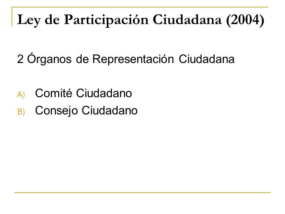 Ley de Participación Ciudadana (2004) 2 Órganos de Representación Ciudadana A) Comité Ciudadano B) Consejo Ciudadano
