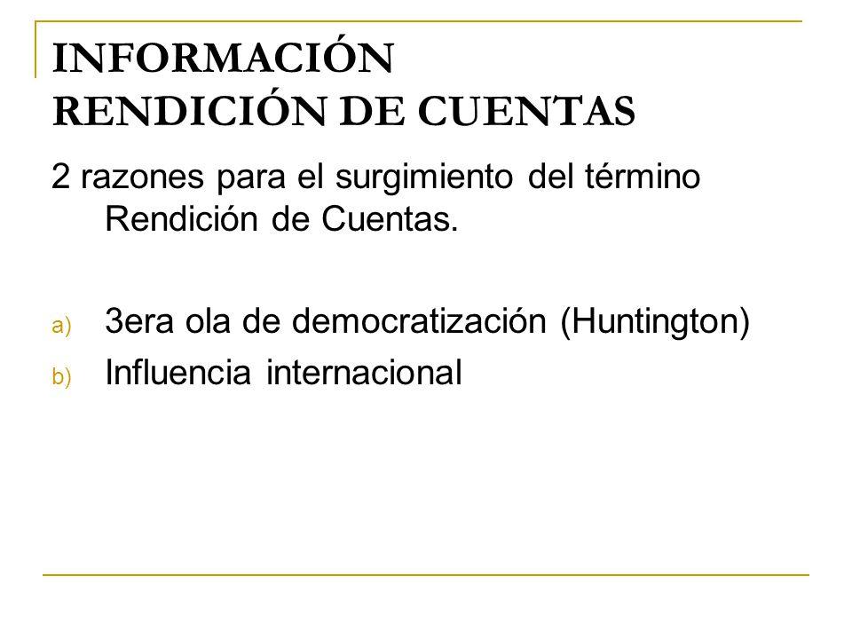 INFORMACIÓN RENDICIÓN DE CUENTAS 2 razones para el surgimiento del término Rendición de Cuentas. a) 3era ola de democratización (Huntington) b) Influe