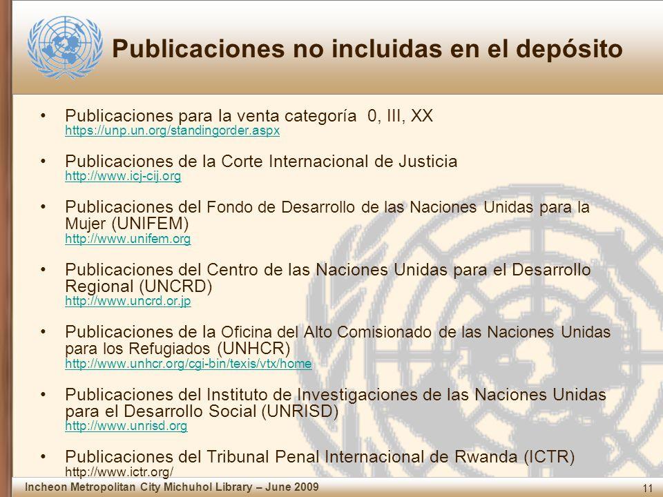 11 Incheon Metropolitan City Michuhol Library – June 2009 Publicaciones no incluidas en el depósito Publicaciones para la venta categoría 0, III, XX https://unp.un.org/standingorder.aspx https://unp.un.org/standingorder.aspx Publicaciones de la Corte Internacional de Justicia http://www.icj-cij.org http://www.icj-cij.org Publicaciones del Fondo de Desarrollo de las Naciones Unidas para la Mujer (UNIFEM) http://www.unifem.org http://www.unifem.org Publicaciones del Centro de las Naciones Unidas para el Desarrollo Regional (UNCRD) http://www.uncrd.or.jp http://www.uncrd.or.jp Publicaciones de la Oficina del Alto Comisionado de las Naciones Unidas para los Refugiados (UNHCR) http://www.unhcr.org/cgi-bin/texis/vtx/home http://www.unhcr.org/cgi-bin/texis/vtx/home Publicaciones del Instituto de Investigaciones de las Naciones Unidas para el Desarrollo Social (UNRISD) http://www.unrisd.org http://www.unrisd.org Publicaciones del Tribunal Penal Internacional de Rwanda (ICTR) http://www.ictr.org/