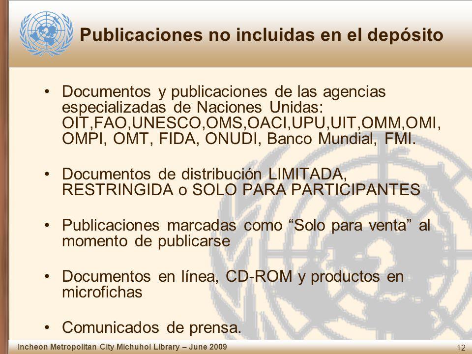 12 Incheon Metropolitan City Michuhol Library – June 2009 Publicaciones no incluidas en el depósito Documentos y publicaciones de las agencias especializadas de Naciones Unidas: OIT,FAO,UNESCO,OMS,OACI,UPU,UIT,OMM,OMI, OMPI, OMT, FIDA, ONUDI, Banco Mundial, FMI.