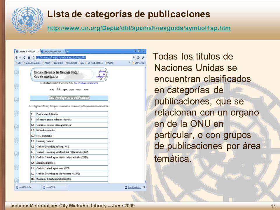14 Incheon Metropolitan City Michuhol Library – June 2009 Lista de categorías de publicaciones http://www.un.org/Depts/dhl/spanish/resguids/symbol1sp.htm http://www.un.org/Depts/dhl/spanish/resguids/symbol1sp.htm Todas los titulos de Naciones Unidas se encuentran clasificados en categorías de publicaciones, que se relacionan con un organo en de la ONU en particular, o con grupos de publicaciones por área temática.