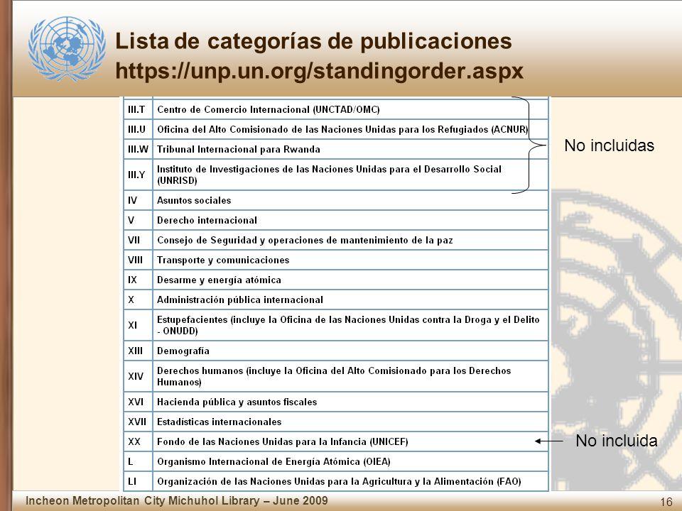 16 Incheon Metropolitan City Michuhol Library – June 2009 Lista de categorías de publicaciones https://unp.un.org/standingorder.aspx No incluidas No incluida