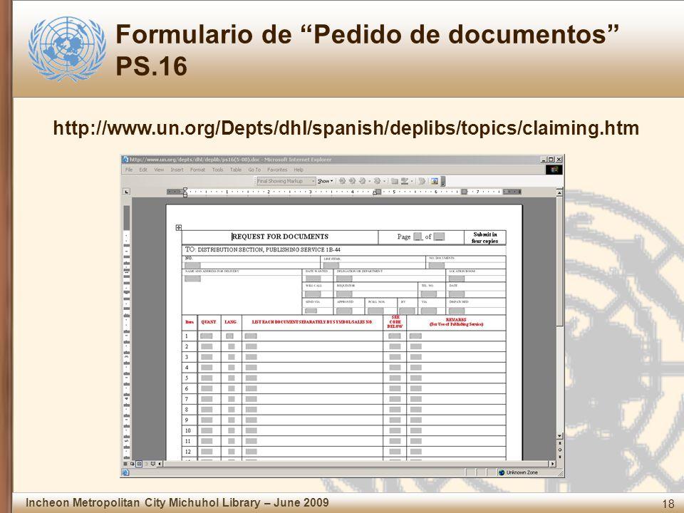 18 Incheon Metropolitan City Michuhol Library – June 2009 Formulario de Pedido de documentos PS.16 http://www.un.org/Depts/dhl/spanish/deplibs/topics/claiming.htm