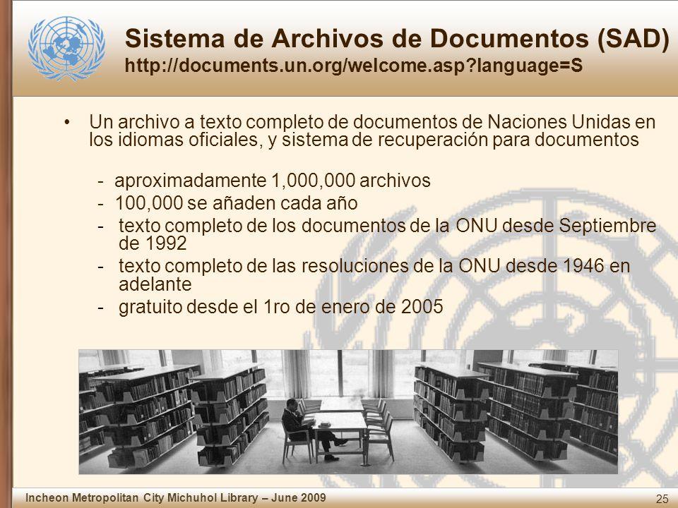 25 Incheon Metropolitan City Michuhol Library – June 2009 Sistema de Archivos de Documentos (SAD) http://documents.un.org/welcome.asp?language=S Un archivo a texto completo de documentos de Naciones Unidas en los idiomas oficiales, y sistema de recuperación para documentos - aproximadamente 1,000,000 archivos - 100,000 se añaden cada año -texto completo de los documentos de la ONU desde Septiembre de 1992 -texto completo de las resoluciones de la ONU desde 1946 en adelante -gratuito desde el 1ro de enero de 2005