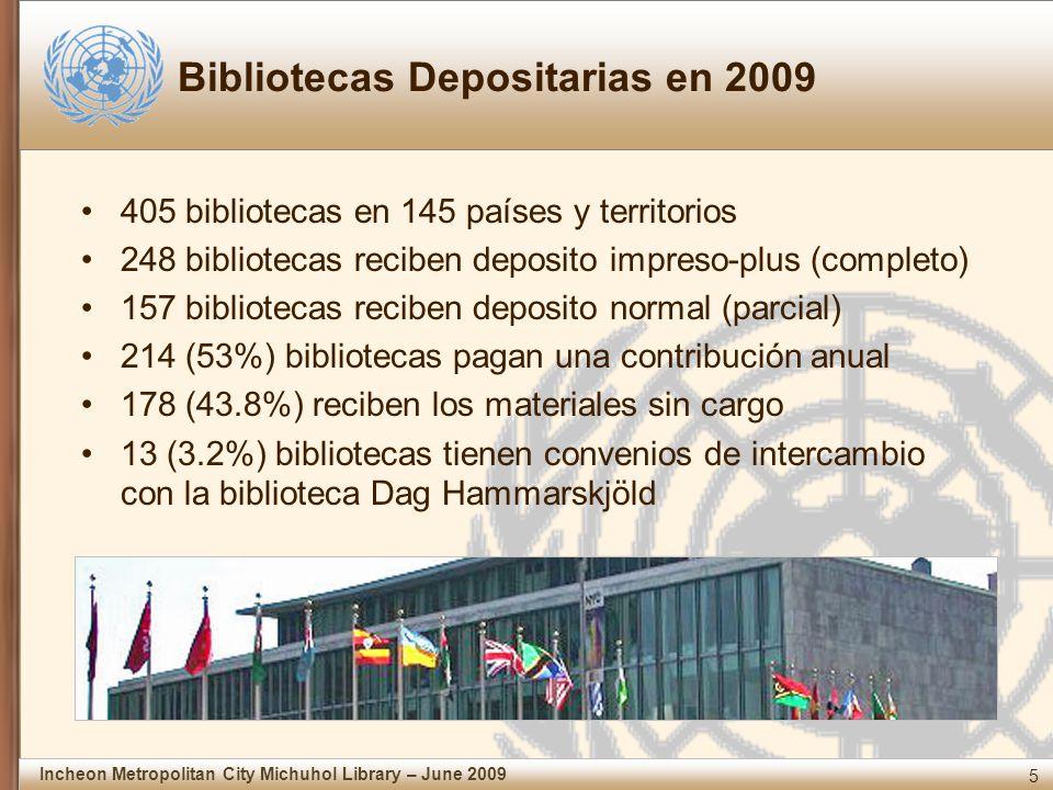 5 Incheon Metropolitan City Michuhol Library – June 2009 Bibliotecas Depositarias en 2009 405 bibliotecas en 145 países y territorios 248 bibliotecas reciben deposito impreso-plus (completo) 157 bibliotecas reciben deposito normal (parcial) 214 (53%) bibliotecas pagan una contribución anual 178 (43.8%) reciben los materiales sin cargo 13 (3.2%) bibliotecas tienen convenios de intercambio con la biblioteca Dag Hammarskjöld