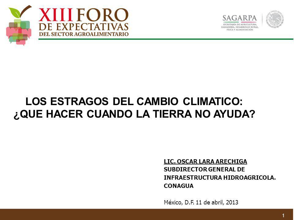 LOS ESTRAGOS DEL CAMBIO CLIMATICO: ¿QUE HACER CUANDO LA TIERRA NO AYUDA? LIC. OSCAR LARA ARECHIGA SUBDIRECTOR GENERAL DE INFRAESTRUCTURA HIDROAGRICOLA
