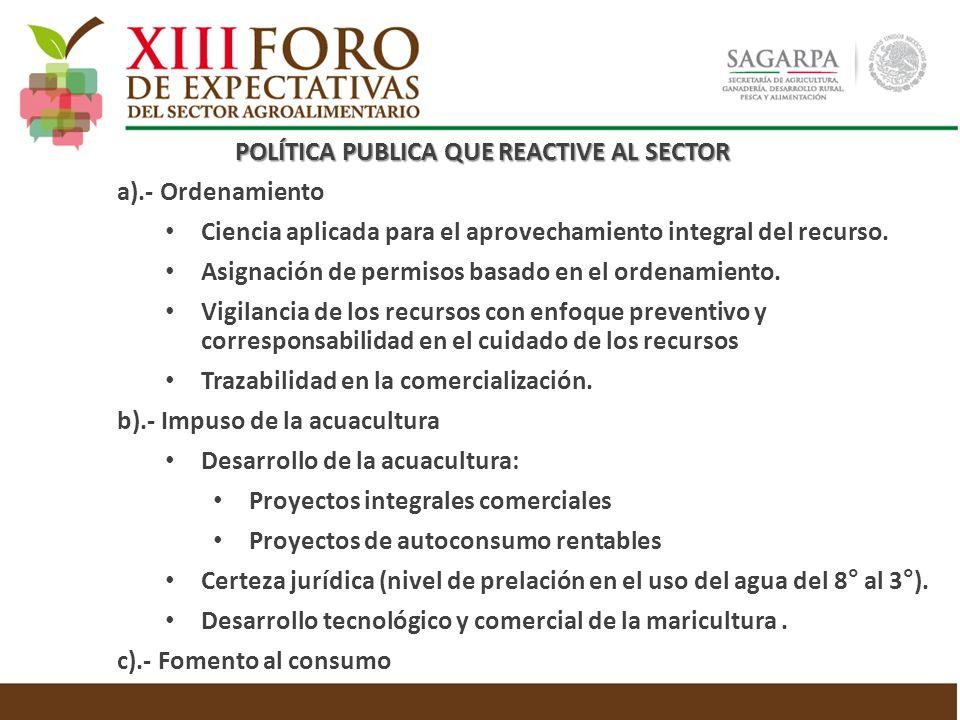 POLÍTICA PUBLICA QUE REACTIVE AL SECTOR POLÍTICA PUBLICA QUE REACTIVE AL SECTOR a).- Ordenamiento Ciencia aplicada para el aprovechamiento integral del recurso.