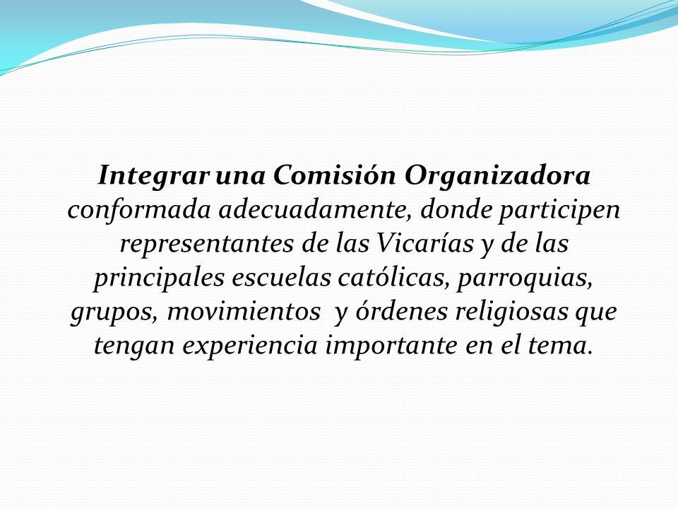 Integrar una Comisión Organizadora conformada adecuadamente, donde participen representantes de las Vicarías y de las principales escuelas católicas, parroquias, grupos, movimientos y órdenes religiosas que tengan experiencia importante en el tema.