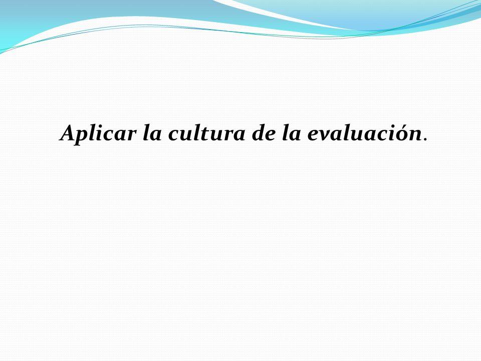 Aplicar la cultura de la evaluación.