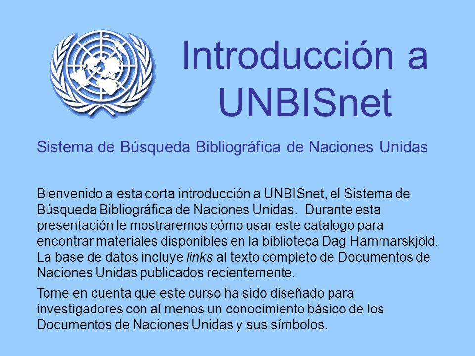 Introducción a UNBISnet Sistema de Búsqueda Bibliográfica de Naciones Unidas Bienvenido a esta corta introducción a UNBISnet, el Sistema de Búsqueda Bibliográfica de Naciones Unidas.
