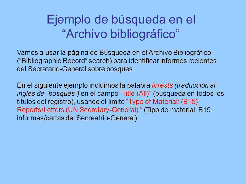 Ejemplo de búsqueda en el Archivo bibliográfico Vamos a usar la página de Búsqueda en el Archivo Bibliográfico (Bibliographic Record search) para identificar informes recientes del Secratario-General sobre bosques.