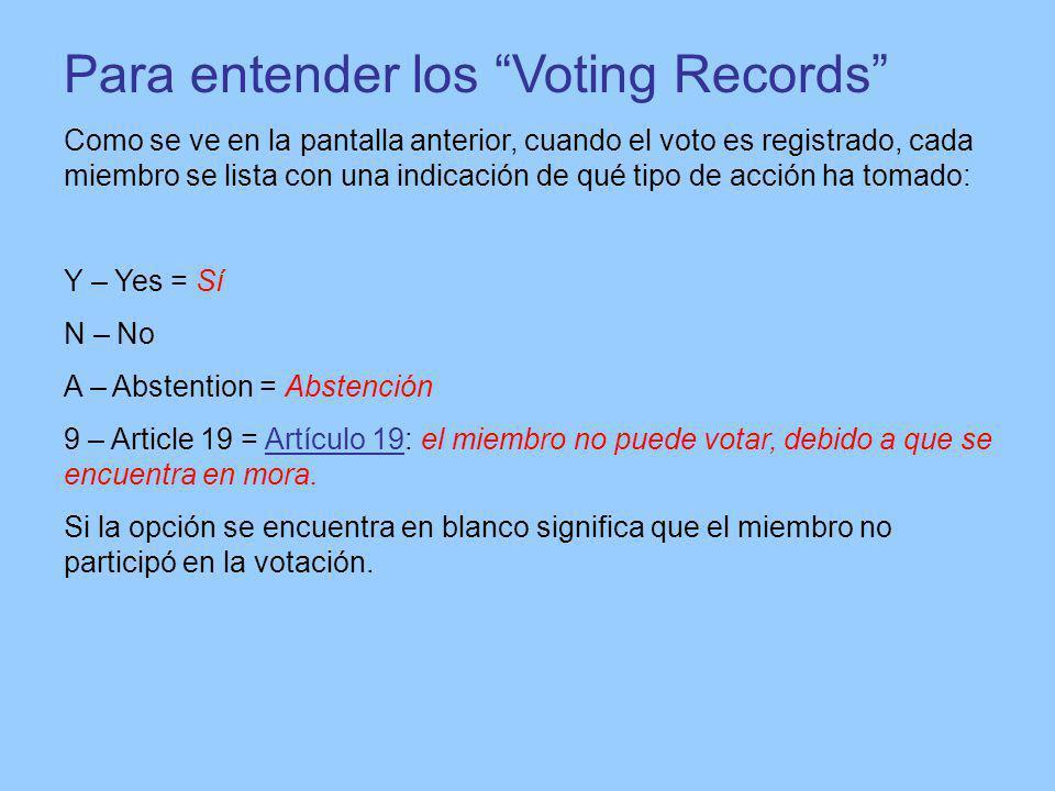 Para entender los Voting Records Como se ve en la pantalla anterior, cuando el voto es registrado, cada miembro se lista con una indicación de qué tipo de acción ha tomado: Y – Yes = Sí N – No A – Abstention = Abstención 9 – Article 19 = Artículo 19: el miembro no puede votar, debido a que se encuentra en mora.Artículo 19 Si la opción se encuentra en blanco significa que el miembro no participó en la votación.