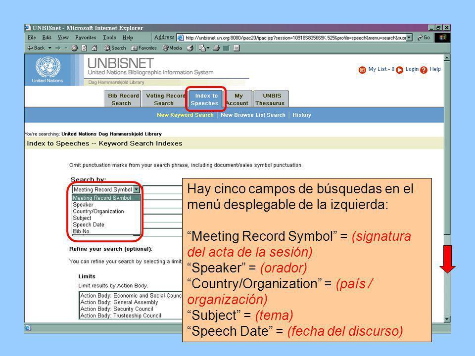 Hay cinco campos de búsquedas en el menú desplegable de la izquierda: Meeting Record Symbol = (signatura del acta de la sesión) Speaker = (orador) Country/Organization = (país / organización) Subject = (tema) Speech Date = (fecha del discurso)