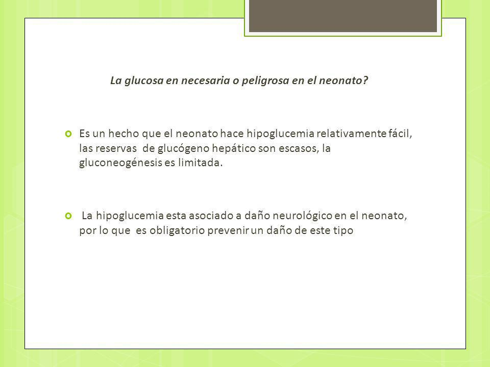 La glucosa en necesaria o peligrosa en el neonato? Es un hecho que el neonato hace hipoglucemia relativamente fácil, las reservas de glucógeno hepátic