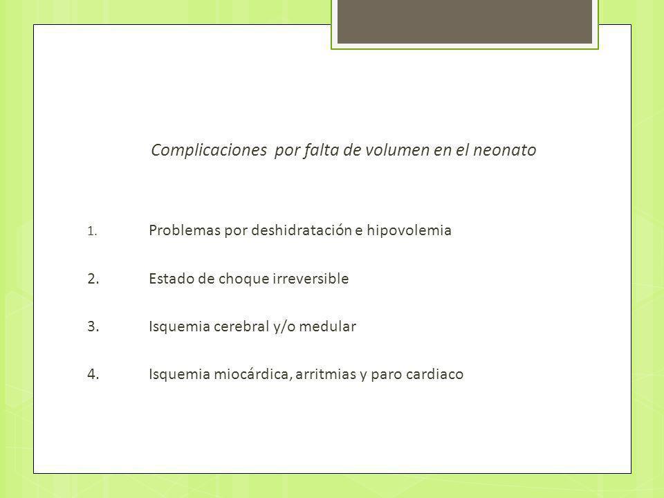 Complicaciones por falta de volumen en el neonato 1. Problemas por deshidratación e hipovolemia 2. Estado de choque irreversible 3. Isquemia cerebral