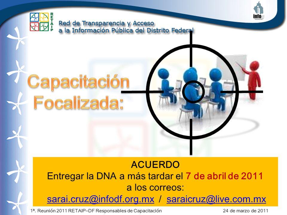 1ª. Reunión 2011 RETAIP–DF Responsables de Capacitación 24 de marzo de 2011 ACUERDO Entregar la DNA a más tardar el 7 de abril de 2011 a los correos: