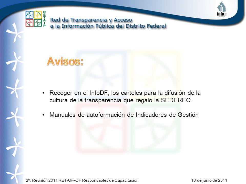 2ª. Reunión 2011 RETAIP–DF Responsables de Capacitación 16 de junio de 2011 Recoger en el InfoDF, los carteles para la difusión de la cultura de la tr