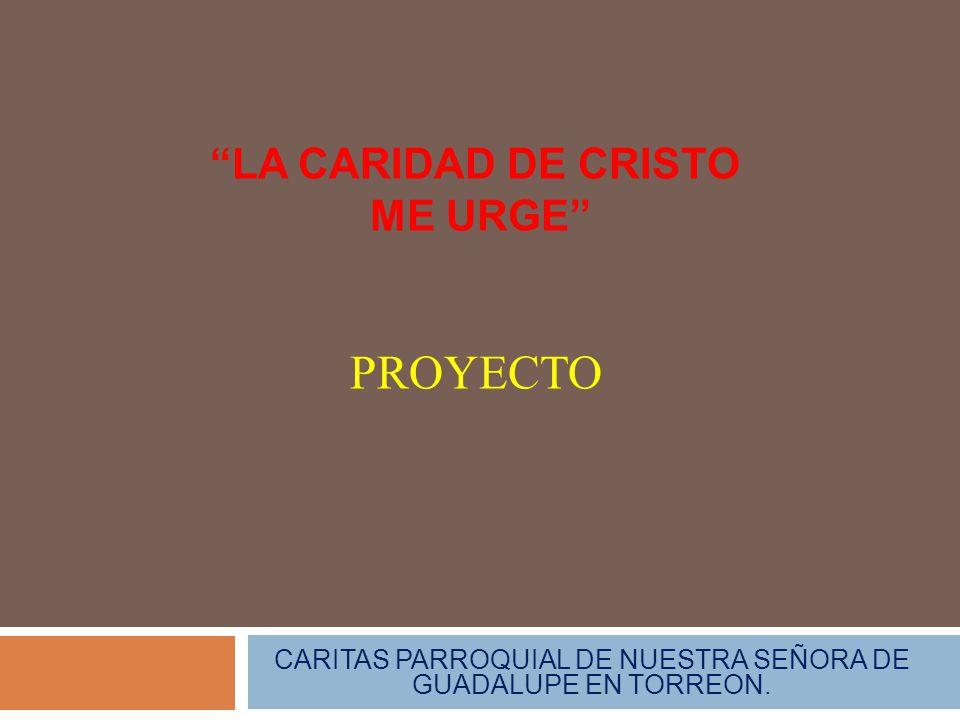 LA CARIDAD DE CRISTO ME URGE CARITAS PARROQUIAL DE NUESTRA SEÑORA DE GUADALUPE EN TORREON. PROYECTO