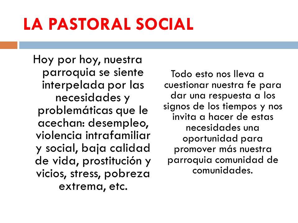LA PASTORAL SOCIAL Hoy por hoy, nuestra parroquia se siente interpelada por las necesidades y problemáticas que le acechan: desempleo, violencia intra