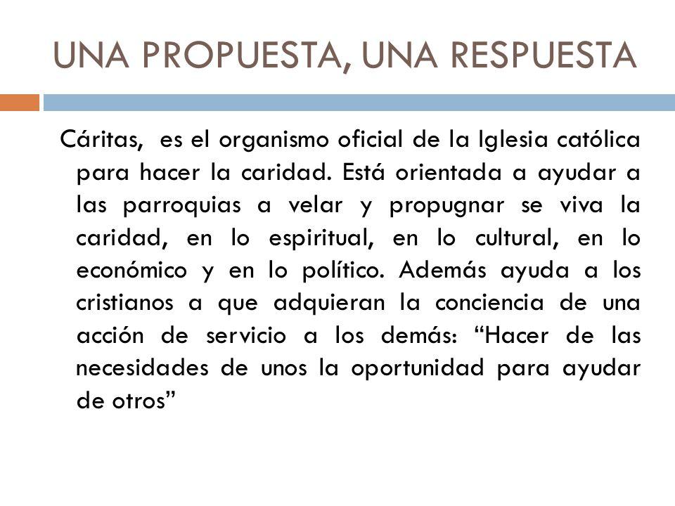 UNA PROPUESTA, UNA RESPUESTA Cáritas, es el organismo oficial de la Iglesia católica para hacer la caridad. Está orientada a ayudar a las parroquias a