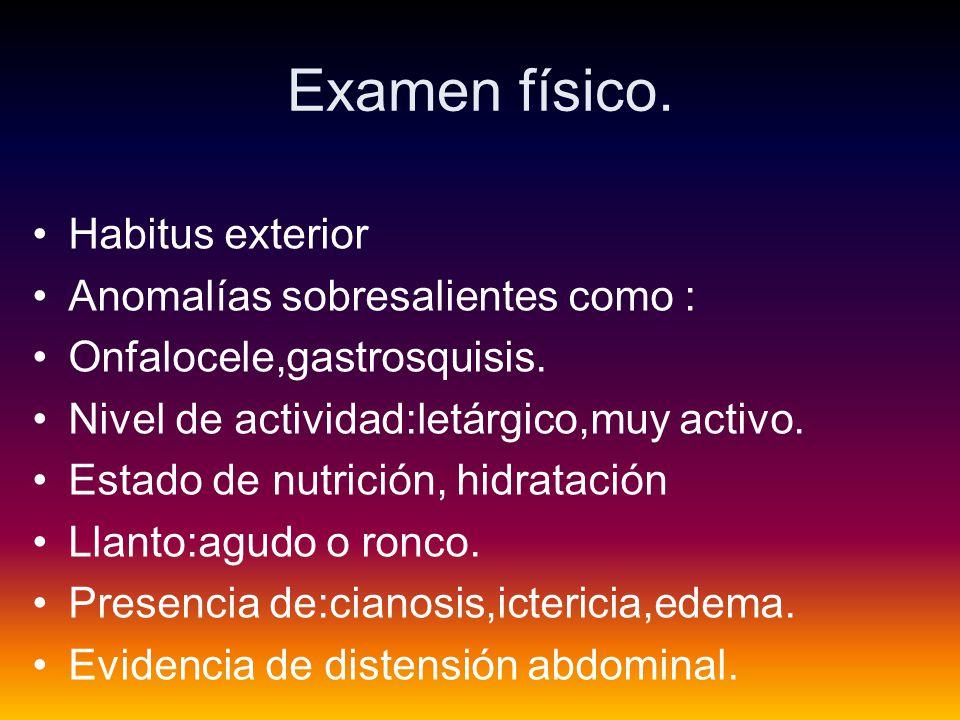 Examen físico.Habitus exterior Anomalías sobresalientes como : Onfalocele,gastrosquisis.