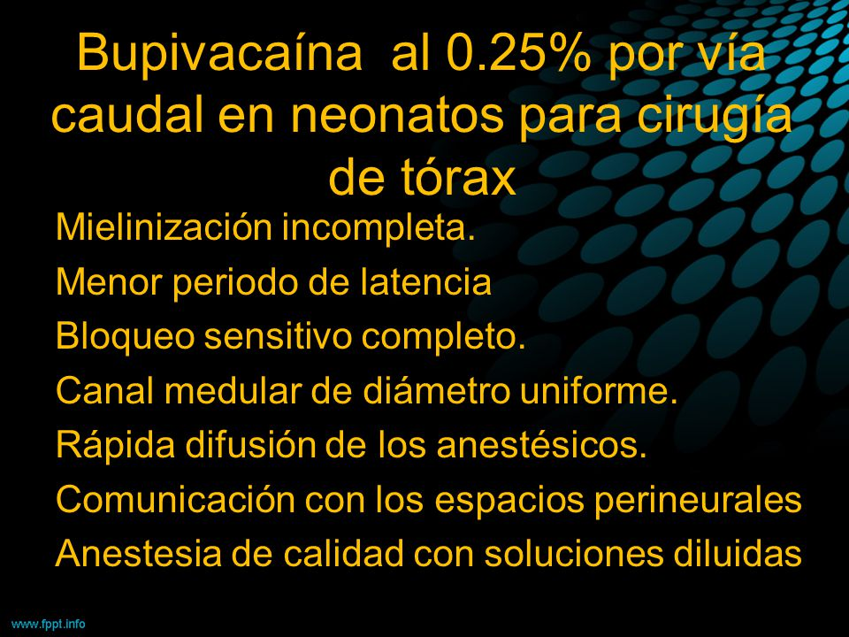 Bupivacaína al 0.25% por vía caudal en neonatos para cirugía de tórax Mielinización incompleta. Menor periodo de latencia Bloqueo sensitivo completo.